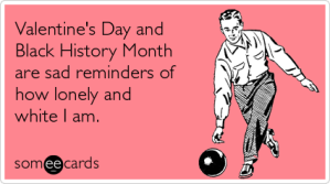 valentine-day-black-history-lonely-valentinesday-ecards-someecards